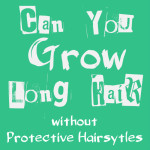 Can You Grow Long Hair Without Protective Styling?