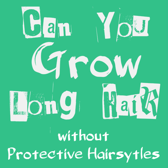 Can you grow long hair without protective hairstyles?